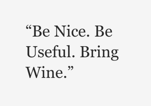 """Be nice, be useful, BRING WINE."""