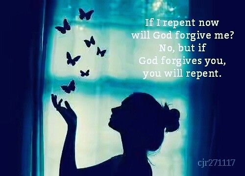 If I repent now  will God forgive me?  No, but if God  forgives you,  you will repent. (Rabia al-Adawwiya)