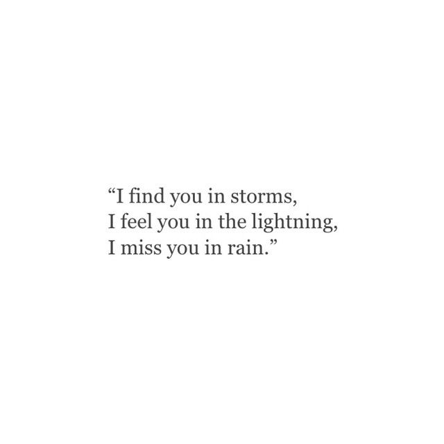 """""""I find you in storms. I feel you in the lightning. I miss you in the rain."""""""