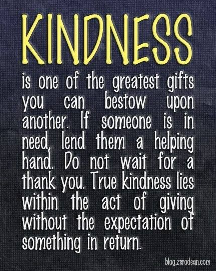 Kindness is one of the greatest gifts you can bestow...yet so many people seem to have forgotten how to bestow it.....