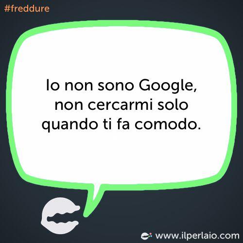 Io non sono Google, non cercarmi solo quando ti fa comodo. #perla #perle #frase #frasi #humor #divertente #ridere #sorridere #cercare #google #freddure