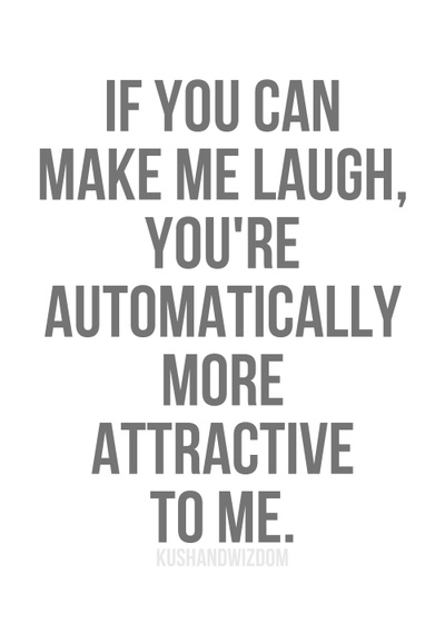 If you can make me laugh, you're automatically more attractive to me.