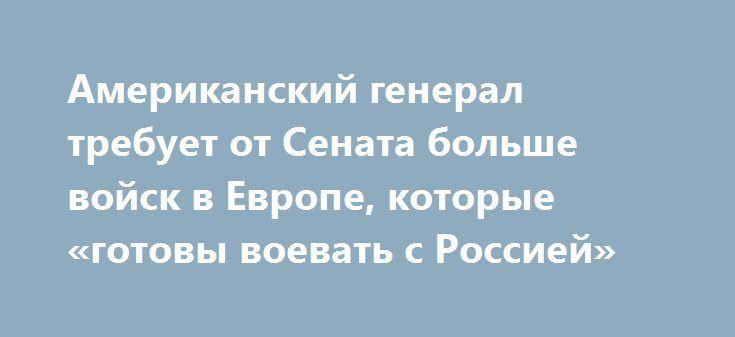 Американский генерал требует от Сената больше войск в Европе, которые «готовы воевать с Россией» http://rusdozor.ru/2017/05/06/amerikanskij-general-trebuet-ot-senata-bolshe-vojsk-v-evrope-kotorye-gotovy-voevat-s-rossiej/  Новый Верховный главнокомандующий в Европе считает, что Россия — зло и что НАТО «готова к войне». Но сначала ему нужно больше американских солдат на российской границе. Выступая в Комитете по Ассигнованиям Сената, главнокомандующийСША в Европе генерал Кертис Скапарротти…