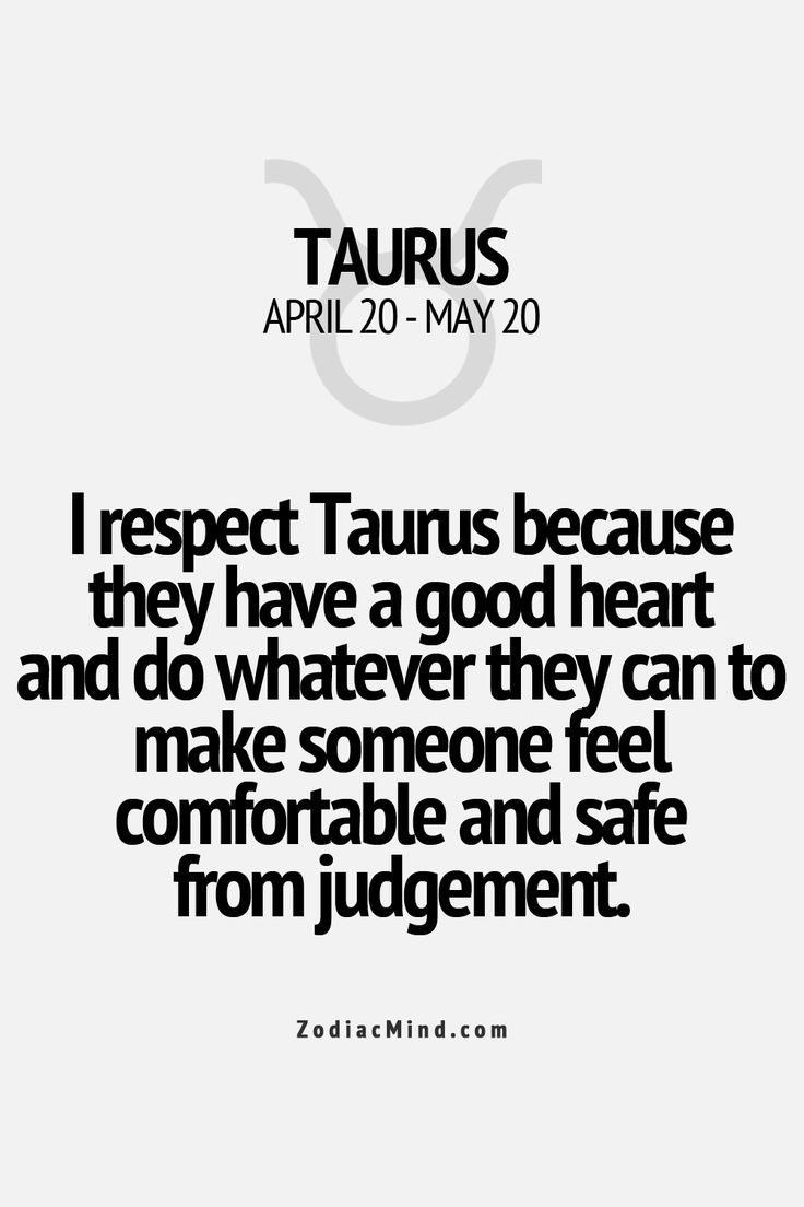 I respect Taurus because they have a good heart and do whatever they can to make someone feel comfortable and safe from judgement.