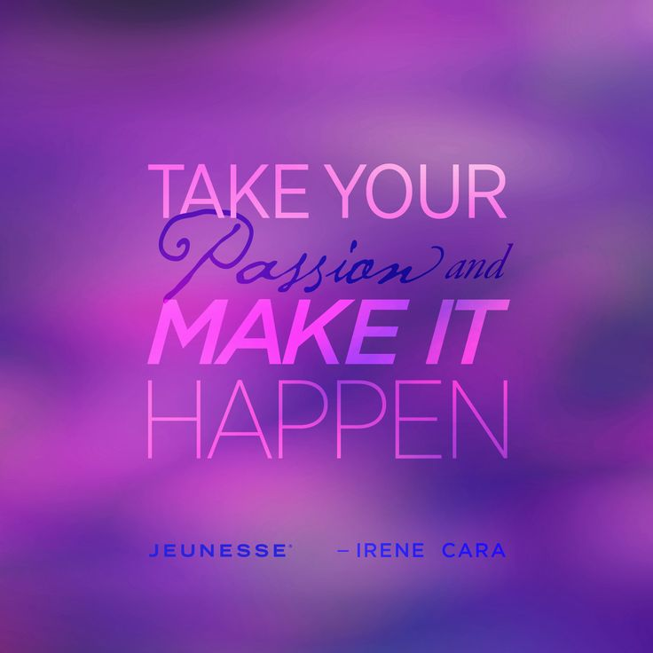Take your passion and make it happen.  -Irene Cara