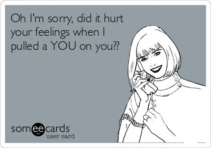 Oh I'm sorry, did it hurt your feelings when I pulled a YOU on you??