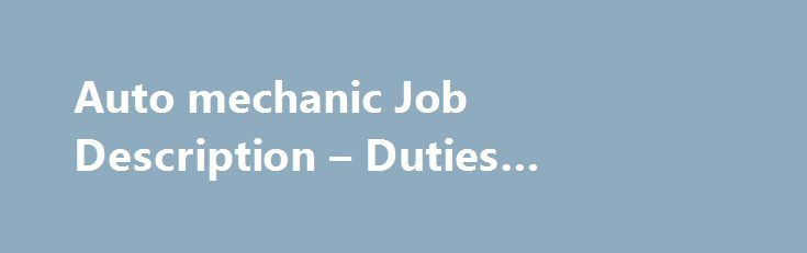 Auto mechanic Job Description – Duties #advanced #auto #parts http://auto.remmont.com/auto-mechanic-job-description-duties-advanced-auto-parts/  #auto mechanic jobs # Auto mechanic Job Description What is the nature of their work? • Work Profile- An auto mechanic job description includes maintenance, inspection and repair of various vehicles that run on gasoline, or any other alternative source of energy. The vehicle can be either a large truck or a normal four-door car. [...]Read More...The…