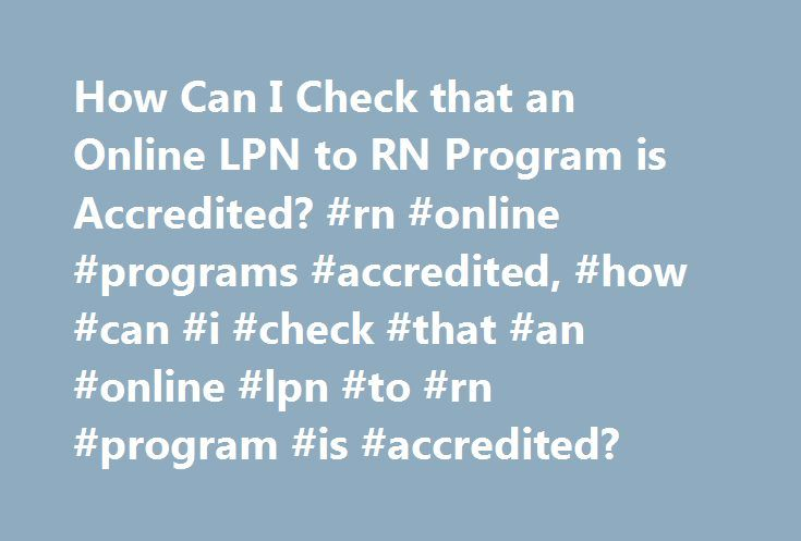 How Can I Check that an Online LPN to RN Program is Accredited? #rn #online #programs #accredited, #how #can #i #check #that #an #online #lpn #to #rn #program #is #accredited? http://interior.nef2.com/how-can-i-check-that-an-online-lpn-to-rn-program-is-accredited-rn-online-programs-accredited-how-can-i-check-that-an-online-lpn-to-rn-program-is-accredited/  # How Can I Check that an Online LPN to RN Program Is Accredited? A licensed practical nurse (LPN) who wants to go back to school to…