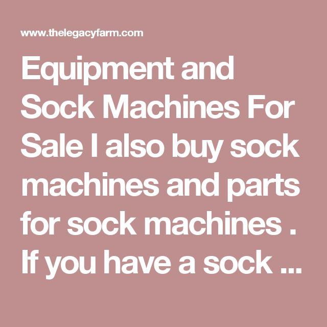Equipment and Sock Machines For Sale I also buy sock machines and parts for sock machines . If you have a sock machine that doesn't work I also do trade-ins and repairs . Please email  or call with what you have for sale, trade.  Thanks Katy