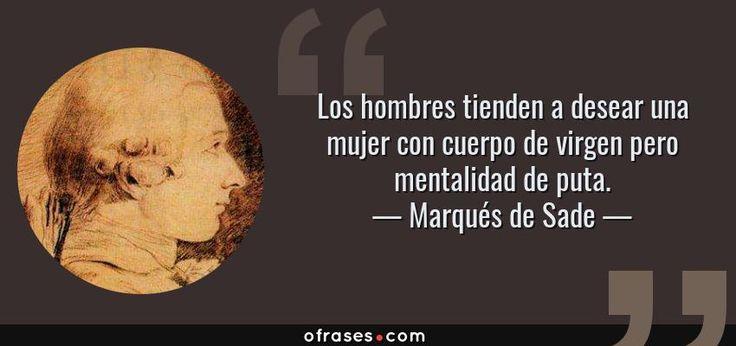 Marqués de Sade: Los hombres tienden a desear una mujer con cuerpo de virgen pero mentalidad de puta.