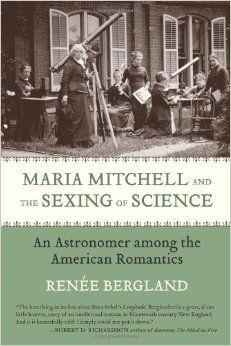 Maria Mitchell and the Sexing of Science : An Astronomer Among the American Romantics	Bergland, Renée	9780807021422 Mitchell, Maria, -- 1818-1889. Women astronomers -- Massachusetts -- Biography. Astronomers -- Massachusetts -- Biography. Feminism and science -- United States -- History -- 19th century. Massachusetts -- Intellectual life -- 19th century. QB36.M7 -- B47 2008eb EBRARY