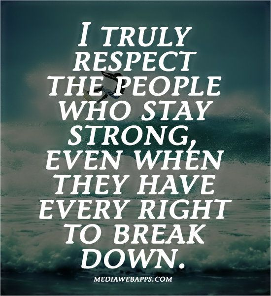 #Quote : I truly respect the people who stay strong, even when they have every right to break down.