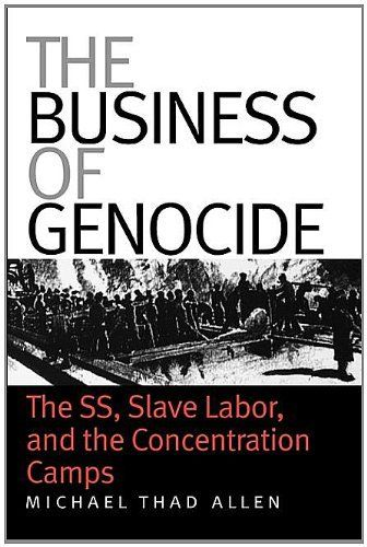 The Business of Genocide: The SS, Slave Labor, and the Concentration Camps / Michael Thad Allen
