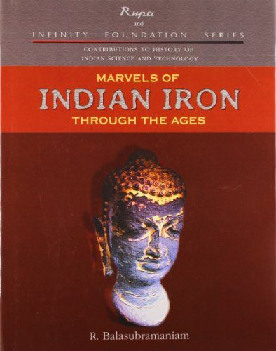 Marvels of Indian Iron Through the Ages. Contribution to History of Indian Science and Technology Series:   Looking back on the glorious tradition of iron making in India, Marvels of Indian Iron Through the Ages provides concrete evidence of the expertise of India s metallurgical knowledge in ancient and medieval times. It describes some of the most marvelous iron creations in India s history: the Iron Pillar of Delhi, the technology behind forge-welded cannons, and the famous wootz-st...