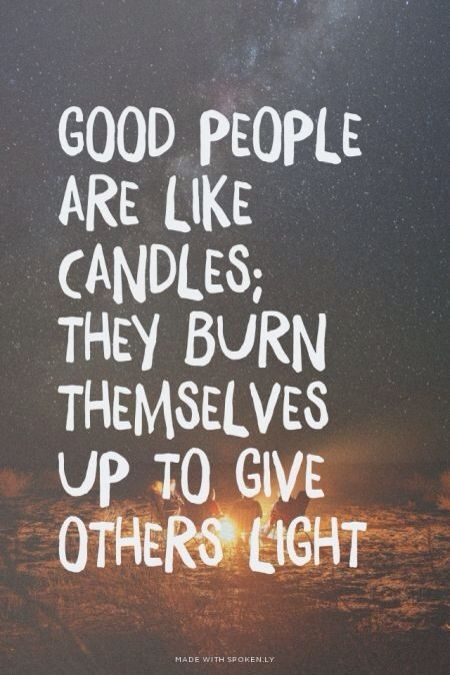 Good people are like candles...
