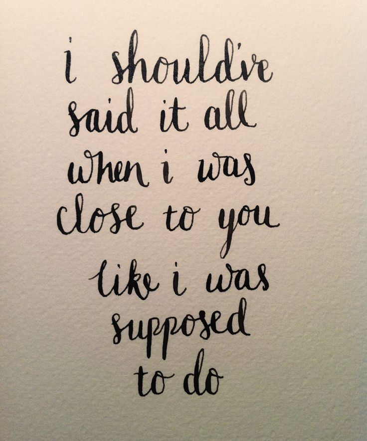 I should've said it all when I was close to you.  Snippet from Supposed sung by James Arthur.