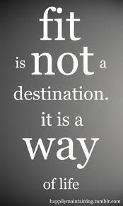 Fit is not a destination. It it a way of life.