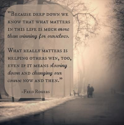"""""""What matters in this life is much more than winning for ourselves. What really matters is helping others win, too.""""   20 life lessons from Mister Rogers #quotes"""
