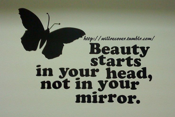 Beauty starts in your head, not in your mirror.