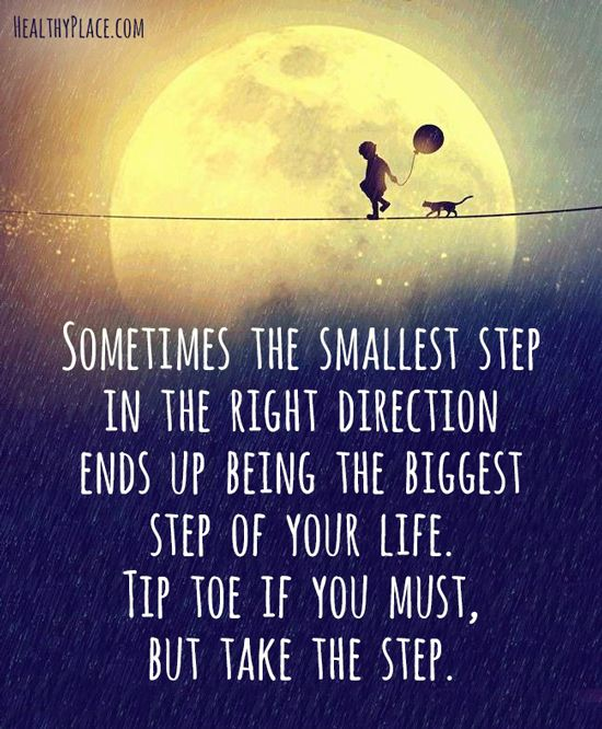 Positive Quote: Sometimes the smallest step in the right direction ends up being the biggest step of your life. Tip toe if you must, but take the step. www.HealthyPlace.com