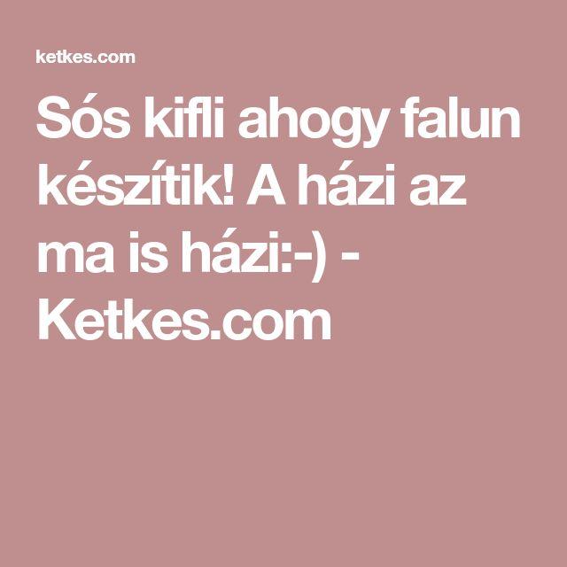 Sós kifli ahogy falun készítik! A házi az ma is házi:-) - Ketkes.com