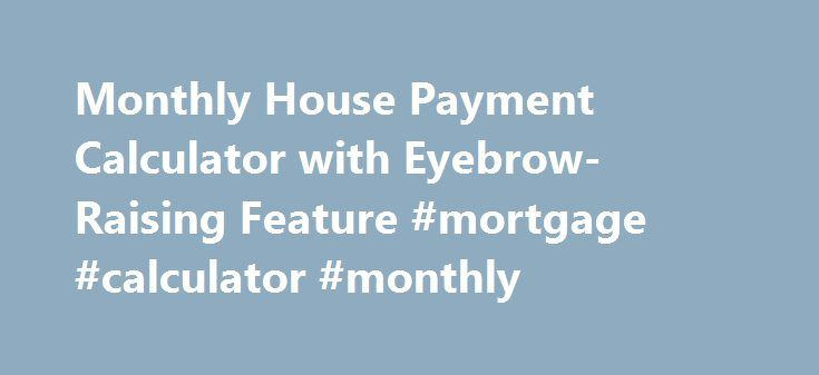 Monthly House Payment Calculator with Eyebrow-Raising Feature #mortgage #calculator #monthly http://mortgage.remmont.com/monthly-house-payment-calculator-with-eyebrow-raising-feature-mortgage-calculator-monthly/  #monthly house payment calculator # Monthly House Payment Calculatorto Calculate House Payments [ Skip to Calculator ] Helps you to determine the monthly installment, total interest, total payments, and required work hours to repay a home mortgage. This free online Monthly House…