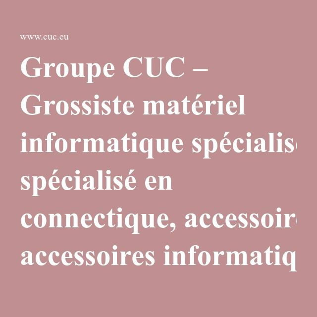 Groupe CUC – Grossiste matériel informatique spécialisé en connectique, accessoires informatiques et réseaux - Groupe CUC