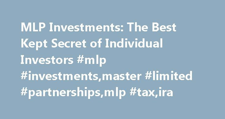 MLP Investments: The Best Kept Secret of Individual Investors #mlp #investments,master #limited #partnerships,mlp #tax,ira http://invest.remmont.com/mlp-investments-the-best-kept-secret-of-individual-investors-mlp-investmentsmaster-limited-partnershipsmlp-taxira-2/  MLP Investments: The Best Kept Secret of Individual Investors MLP Investments offer individual investors an excellent way to realize substantial yield while partaking in this hidden gem of the investment world since many…