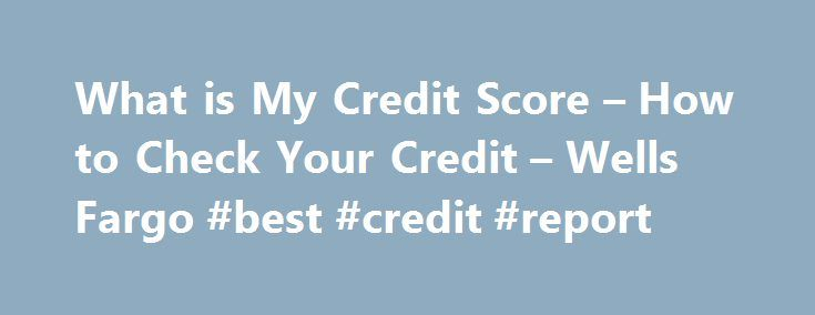 What is My Credit Score – How to Check Your Credit – Wells Fargo #best #credit #report http://credit.remmont.com/what-is-my-credit-score-how-to-check-your-credit-wells-fargo-best-credit-report/  #check credit rating free # How to check your credit score Your credit report tells potential lenders how responsible you've Read More...The post What is My Credit Score – How to Check Your Credit – Wells Fargo #best #credit #report appeared first on Credit.