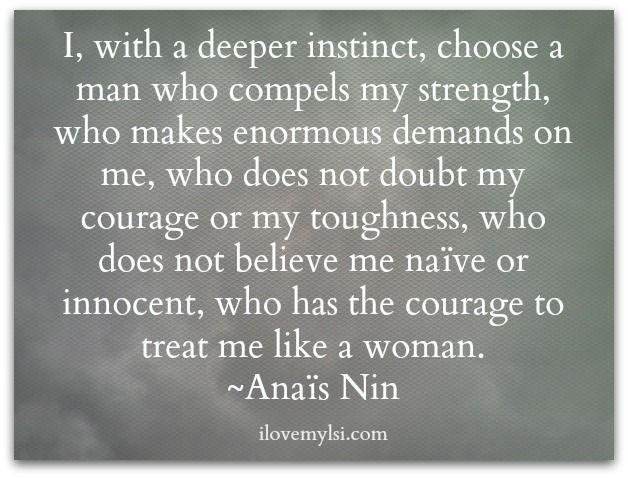 I, with a deeper instinct, choose a man who compels my strength, who makes enormous demands on me, who does not doubt my courage or my toughness, who does not believe me naive or innocent, who has the courage to treat me like a woman.