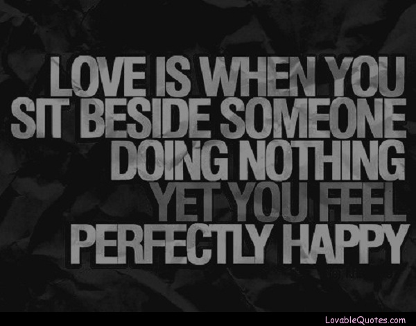 Love is when you sit beside someone doing nothing yet you feel perfectly happy.