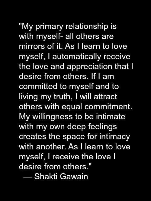 "Shakti Gawain: ""My primary relationship is with myself - all others are mirrors of it. As I learn to love myself, I automatically receive the love and appreciation that I desire from others..."""