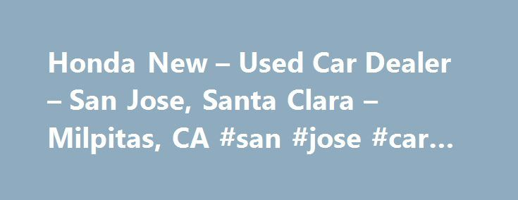 Honda New – Used Car Dealer – San Jose, Santa Clara – Milpitas, CA #san #jose #car #insurance http://baltimore.remmont.com/honda-new-used-car-dealer-san-jose-santa-clara-milpitas-ca-san-jose-car-insurance/  # About Us Welcome to Capitol Honda. As a proud member of Penske Automotive Group, we are dedicated to serving all of your automotive needs and providing the best customer experience possible. At Capitol Honda, our enormous inventory is competitively priced and includes a wide variety of…