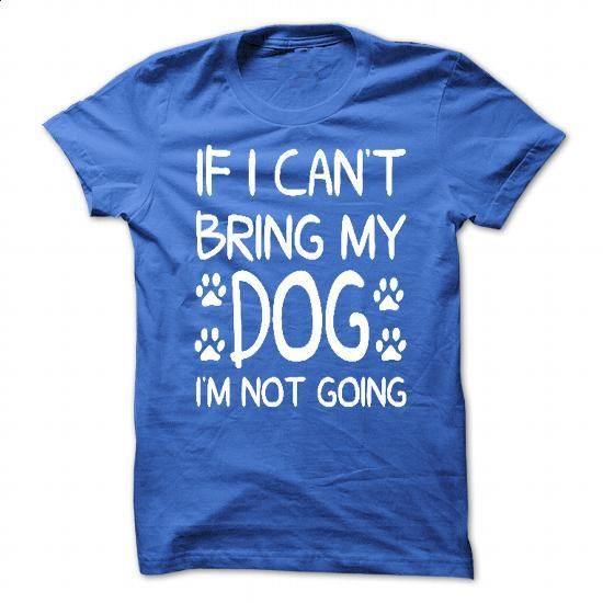 IF I CAN NOT BRING MY DOG - I AM NOT GOING - #teestars #custom hoodie. BUY NOW => https://www.sunfrog.com/Pets/IF-I-CAN-NOT-BRING-MY-DOG--I-AM-NOT-GOING.html?60505