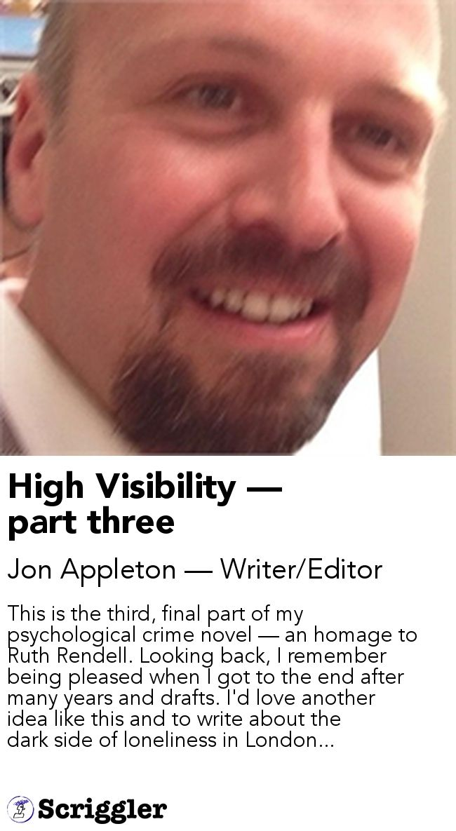 High Visibility — part three by Jon Appleton — Writer/Editor https://scriggler.com/detailPost/story/41313 This is the third, final part of my psychological crime novel — an homage to Ruth Rendell. Looking back, I remember being pleased when I got to the end after many years and drafts. I'd love another idea like this and to write about the dark side of loneliness in London...
