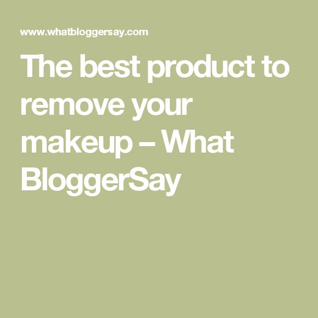 The best product to remove your makeup – What BloggerSay