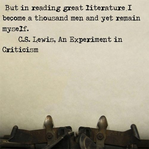 """But in reading great literature I become a thousand men and yet remain myself."" C.S.Lewis"