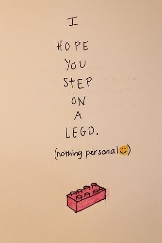 I hope you step on a lego. Because this hurts like HELL if you didn't already know. lol
