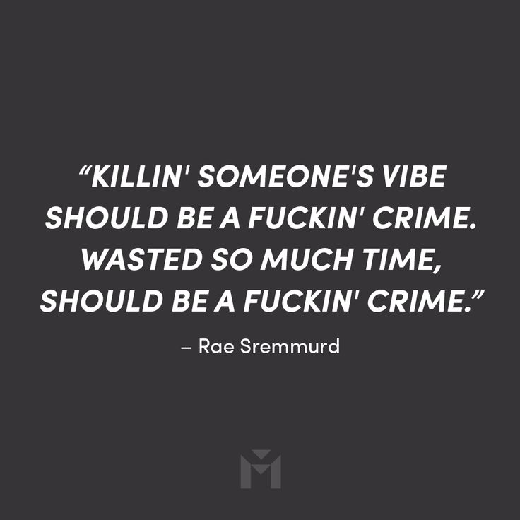 """Killin' someone's vibe should be a fuckin' crime. Wasted so much time, should be a fuckin' crime."" – Rae Sremmurd"