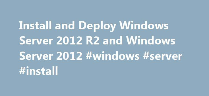 Install and Deploy Windows Server 2012 R2 and Windows Server 2012 #windows #server #install http://cameroon.nef2.com/install-and-deploy-windows-server-2012-r2-and-windows-server-2012-windows-server-install/  # Install and Deploy Windows Server 2012 R2 and Windows Server 2012 Windows Server 2012 R2 Update This topic summarizes the features included in the Windows Server 2012 R2 Update. Related updates have also been released for Windows 8.1 and Windows 8.1 RT. System Requirements and…