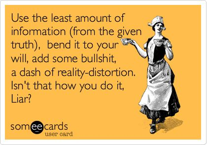 Use the least amount of information %28from the given truth%29, bend it to your will, add some bullshit, a dash of reality-distortion. Isn't that how you do it, Liar?