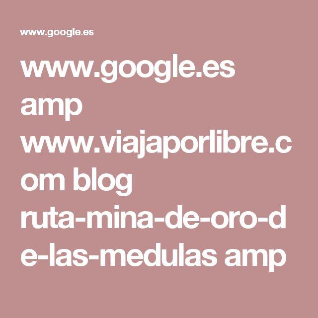 www.google.es amp www.viajaporlibre.com blog ruta-mina-de-oro-de-las-medulas amp