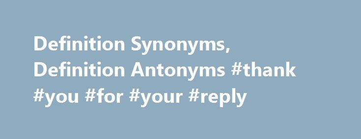 """Definition Synonyms, Definition Antonyms #thank #you #for #your #reply http://reply.remmont.com/definition-synonyms-definition-antonyms-thank-you-for-your-reply/  definition Word Origin & History definition late 14c. """"setting of boundaries,"""" from O.Fr. definicion, from L. definitionem, noun of action from definire (see define). In logic, meaning """"act of stating what something means"""" is from 1640s; meaning """"a statement of the essential nature of something"""" is from late 14c.; special focus on…"""