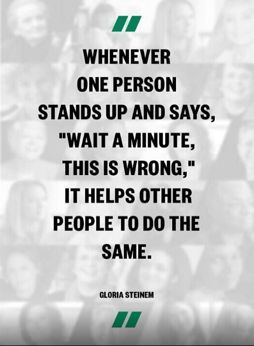 """Whenever one person stands up and says, ""Wait a minute, this is wrong,"" it helps other people to do the same. - Gloria Stinem Don't be afraid to be the first to speak up, yours won't be the only voice for long."
