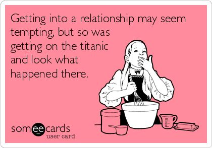 Getting into a relationship may seem tempting, but so was getting on the titanic and look what happened there.