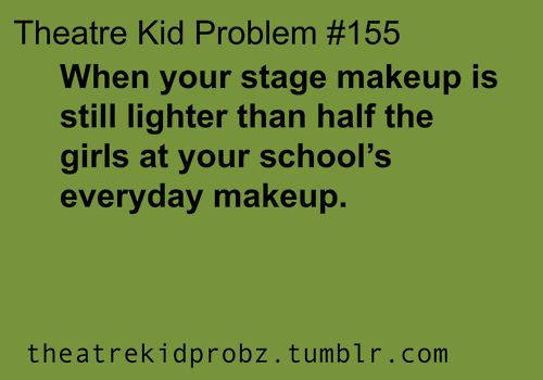 [ theatre kid problems ] or most of the girls you see...