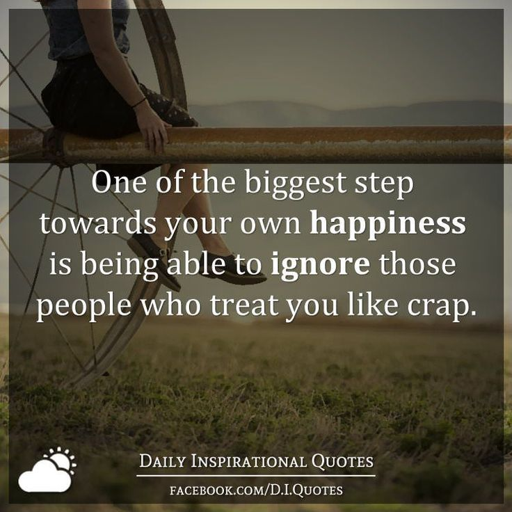 One of the biggest step towards your own happiness is being able to ignore those people who treat you like crap.