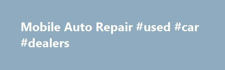 Mobile Auto Repair #used #car #dealers http://canada.remmont.com/mobile-auto-repair-used-car-dealers/  #mobile auto repair # Mobile Auto Repair Kirby Lombard, ready to come to your home or work with his mobile auto repair shop . Mobile auto repair by Kirby the Mobile Mechanic is a superior alternative to sitting around waiting in a dirty automotive mechanic waiting room for your car to be repaired any more. Kirby Lombard the mobile mechanic of Mobile Pros car repair service can come to your…