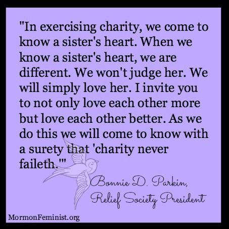 """""""In exercising charity, we come to know a sister's heart. When we know a sister's heart, we are different. We won't judge her. We will simply love her. I invite you to not only love each other more but love each other better. As we do this we will come to know with a surety that 'charity never faileth.'"""" Bonnie D. Parkin, Relief Society President #LDS #Mormon #ReliefSociety http://mormonfeminist.org/"""