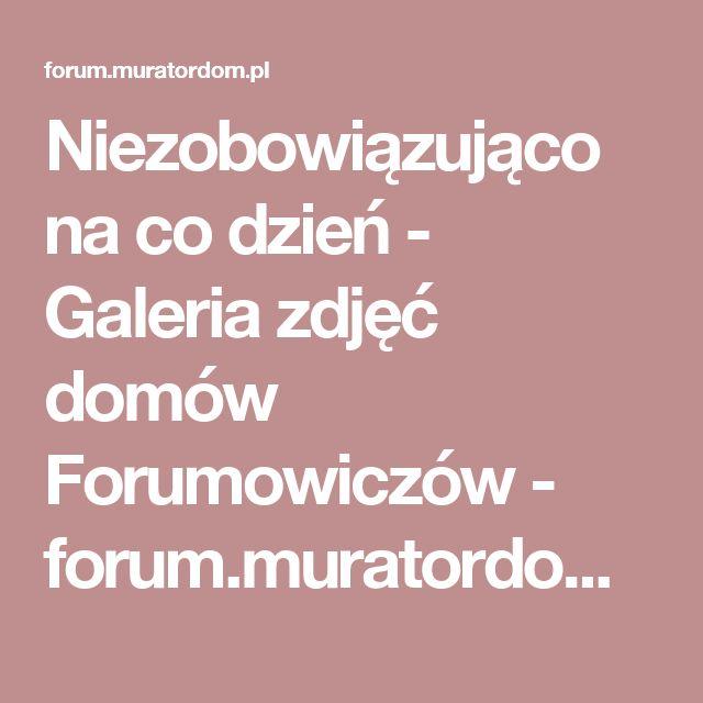 Niezobowiązująco na co dzień - Galeria zdjęć domów Forumowiczów - forum.muratordom.pl